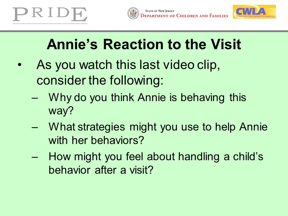 Annie's Reaction to the Visit As you watch this last video clip, consider the following: –Why do you think Annie is behaving this way? –What strategie