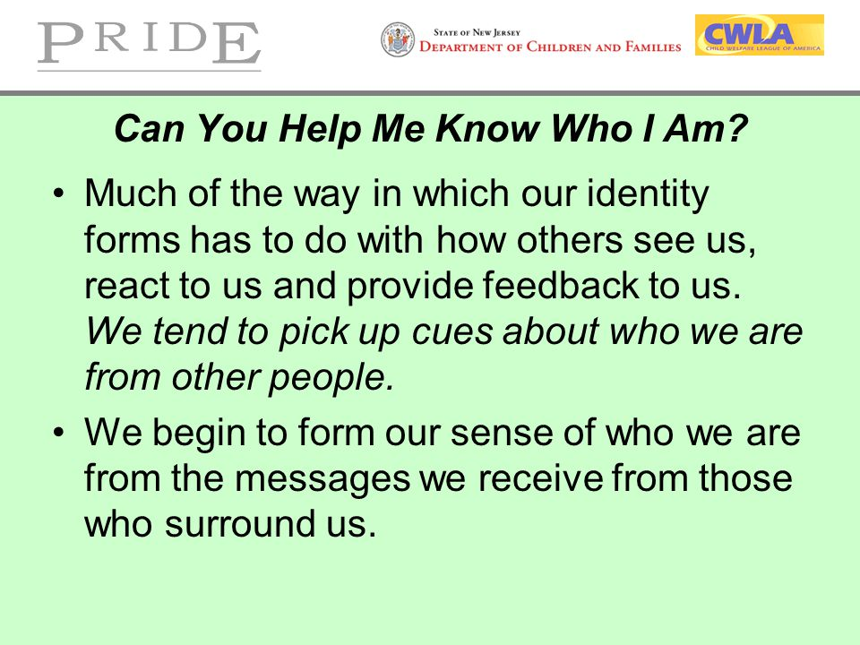 Can You Help Me Know Who I Am? Much of the way in which our identity forms has to do with how others see us, react to us and provide feedback to us. W