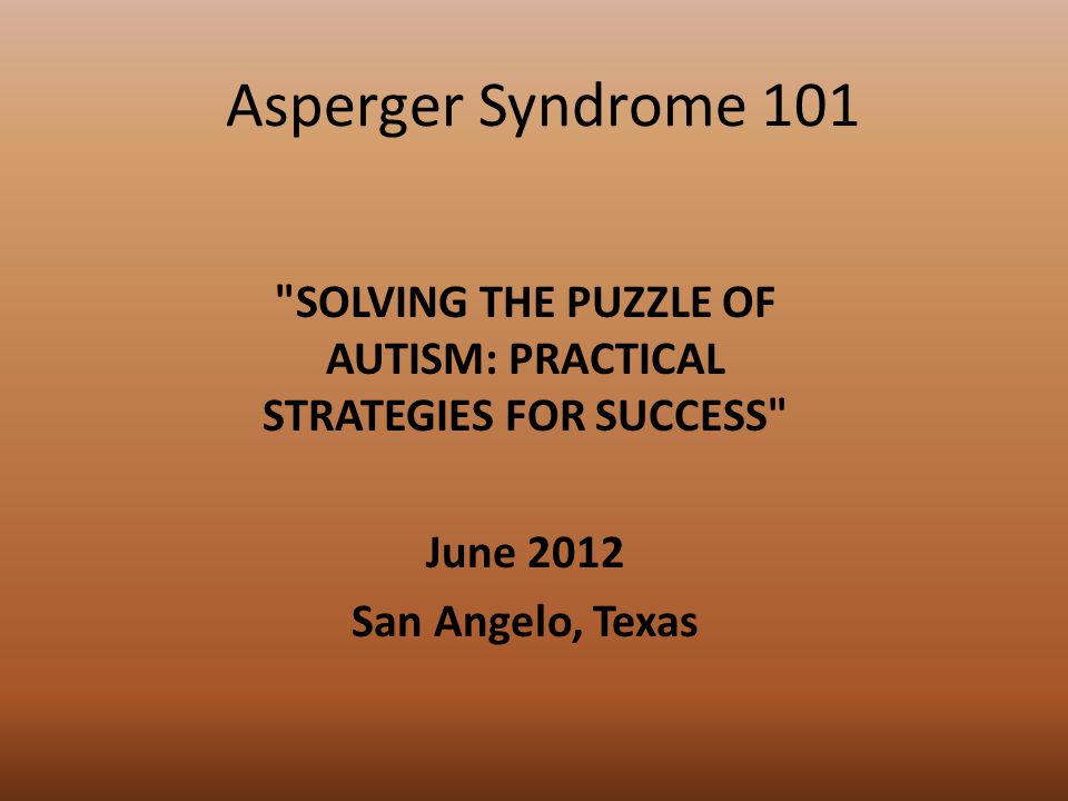 Asperger Syndrome 101 SOLVING THE PUZZLE OF AUTISM: PRACTICAL STRATEGIES FOR SUCCESS June 2012 San Angelo, Texas