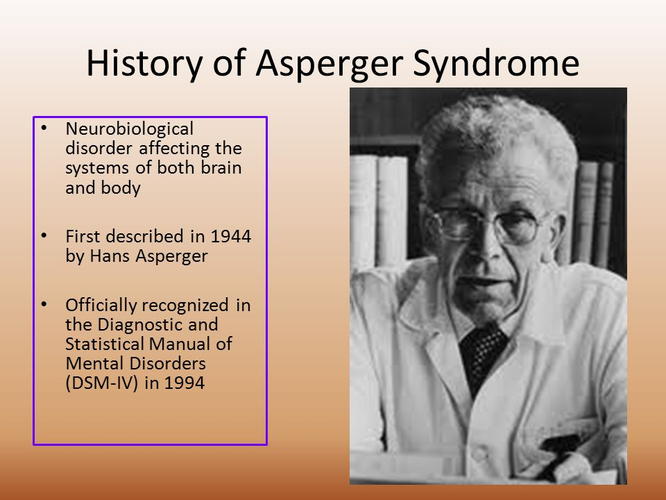 History of Asperger Syndrome Neurobiological disorder affecting the systems of both brain and body First described in 1944 by Hans Asperger Officially