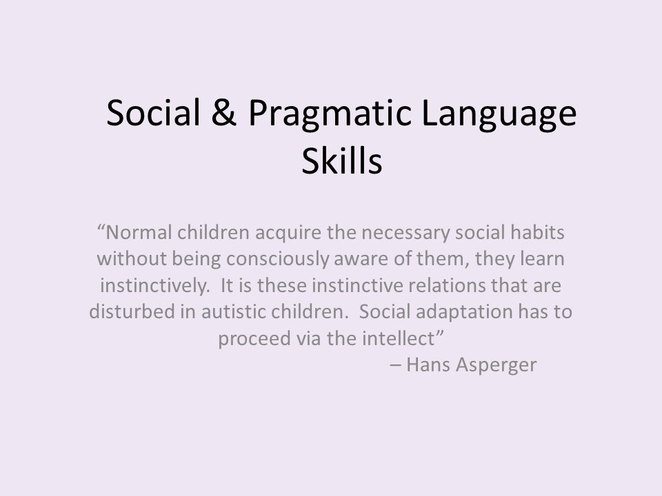"Social & Pragmatic Language Skills ""Normal children acquire the necessary social habits without being consciously aware of them, they learn instinctiv"