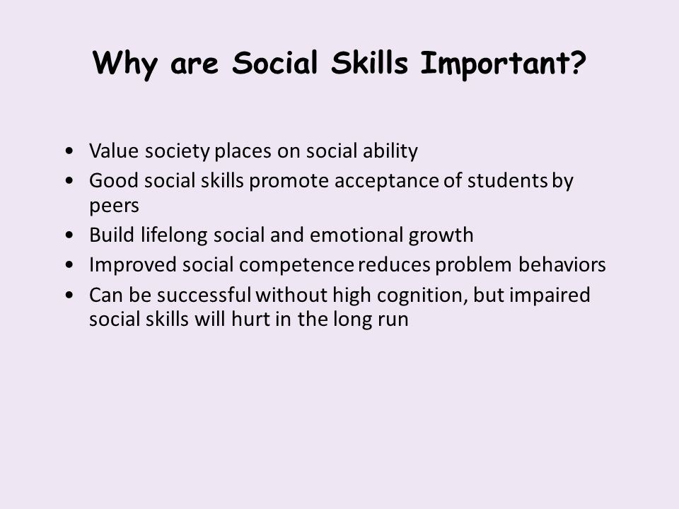 Why are Social Skills Important? Value society places on social ability Good social skills promote acceptance of students by peers Build lifelong soci