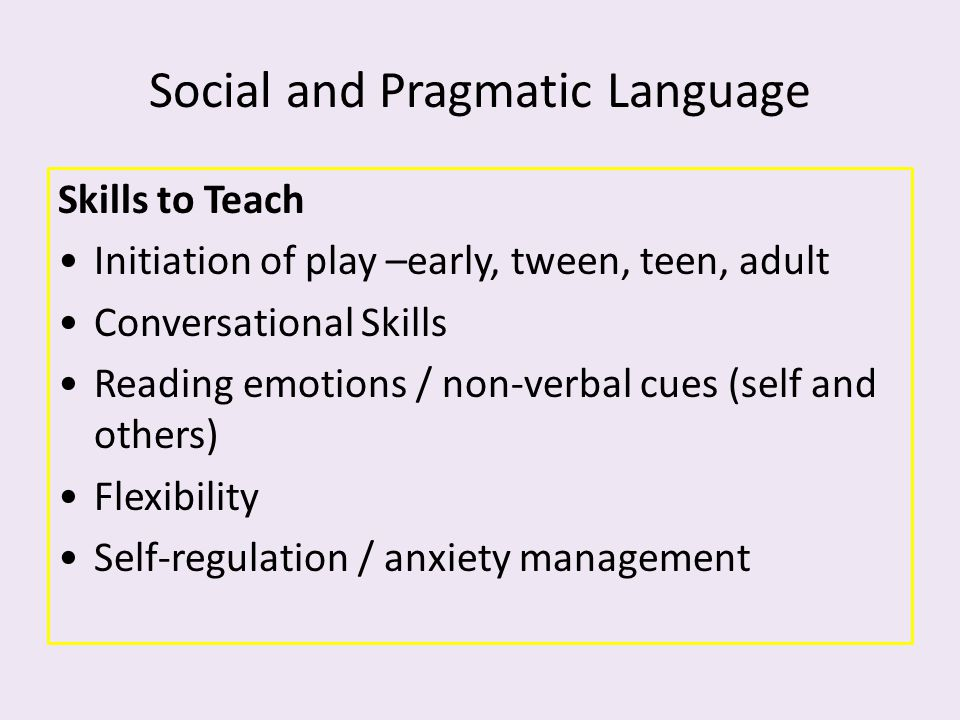 Social and Pragmatic Language Skills to Teach Initiation of play –early, tween, teen, adult Conversational Skills Reading emotions / non-verbal cues (
