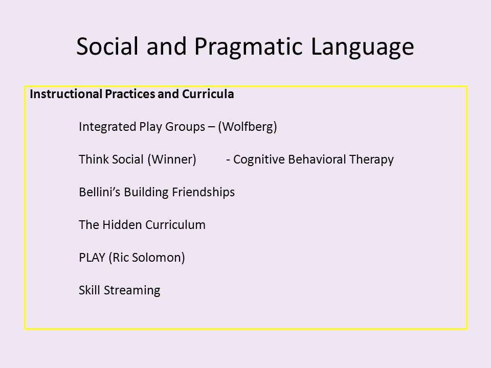 Social and Pragmatic Language Instructional Practices and Curricula Integrated Play Groups – (Wolfberg) Think Social (Winner)- Cognitive Behavioral Th