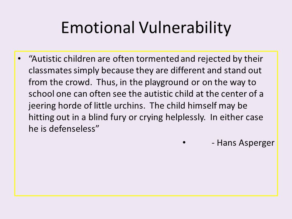 "Emotional Vulnerability ""Autistic children are often tormented and rejected by their classmates simply because they are different and stand out from t"
