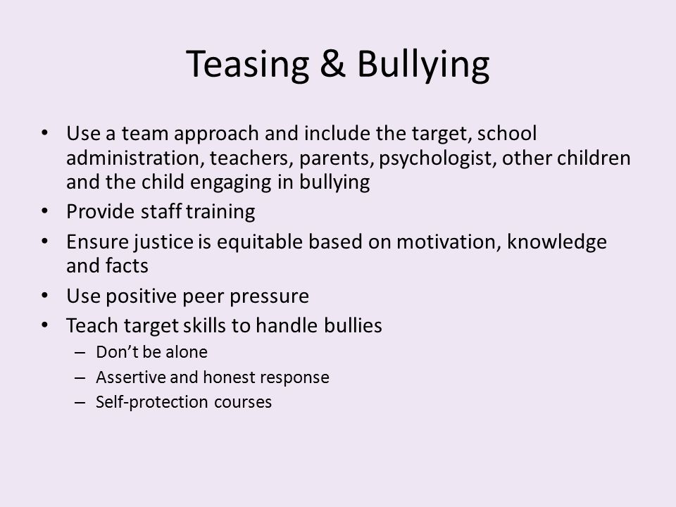 Teasing & Bullying Use a team approach and include the target, school administration, teachers, parents, psychologist, other children and the child en