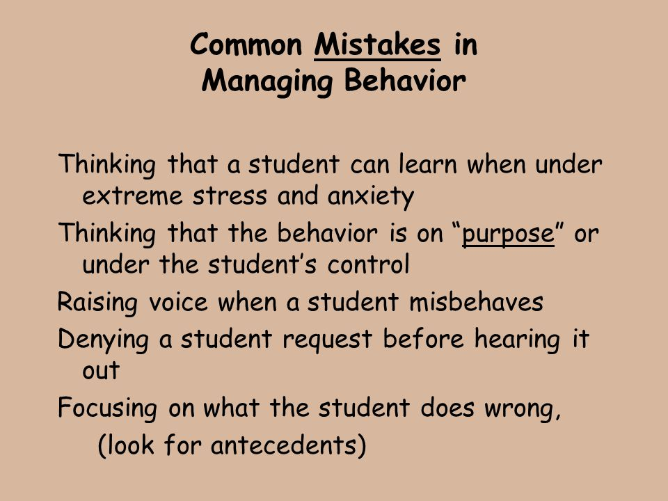 "Common Mistakes in Managing Behavior Thinking that a student can learn when under extreme stress and anxiety Thinking that the behavior is on ""purpose"