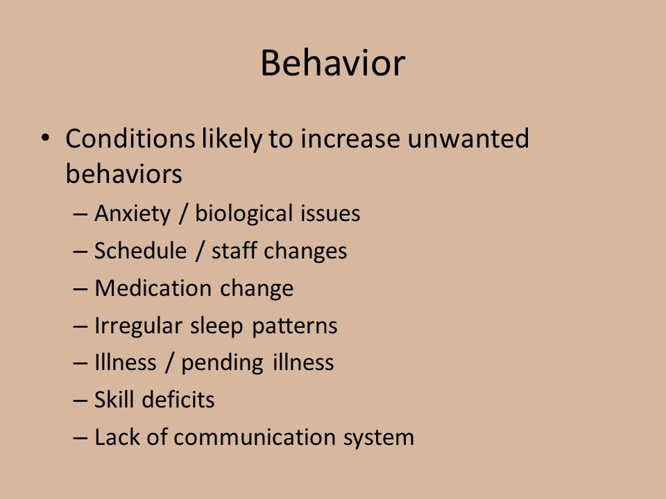 Behavior Conditions likely to increase unwanted behaviors – Anxiety / biological issues – Schedule / staff changes – Medication change – Irregular sle
