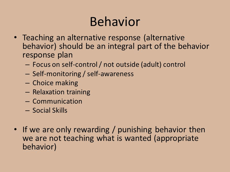 Behavior Teaching an alternative response (alternative behavior) should be an integral part of the behavior response plan – Focus on self-control / not outside (adult) control – Self-monitoring / self-awareness – Choice making – Relaxation training – Communication – Social Skills If we are only rewarding / punishing behavior then we are not teaching what is wanted (appropriate behavior)