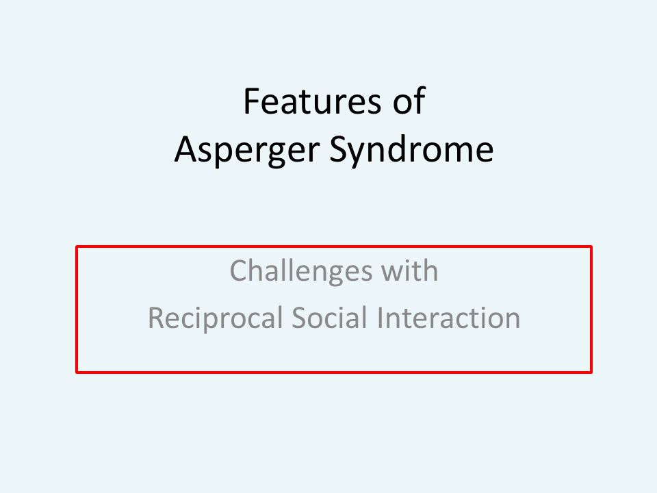 Features of Asperger Syndrome Challenges with Reciprocal Social Interaction