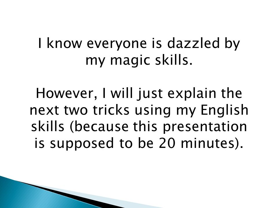 I know everyone is dazzled by my magic skills.