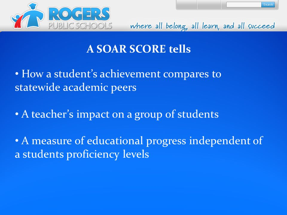A SOAR SCORE tells How a student's achievement compares to statewide academic peers A teacher's impact on a group of students A measure of educational progress independent of a students proficiency levels