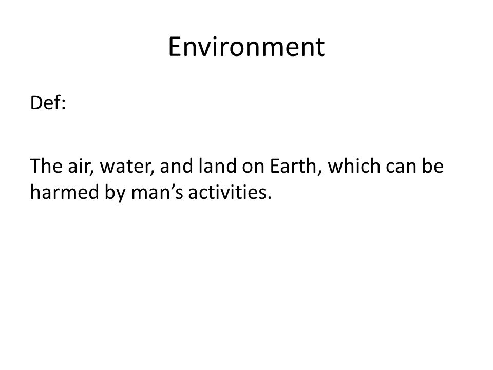 Environment Def: The air, water, and land on Earth, which can be harmed by man's activities.