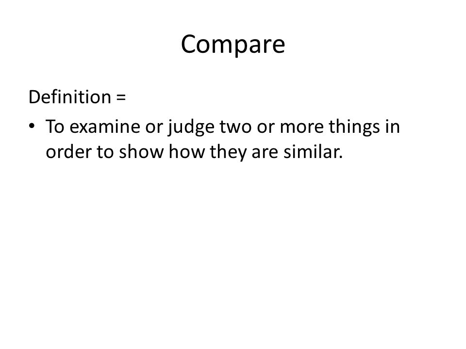 Compare Definition = To examine or judge two or more things in order to show how they are similar.