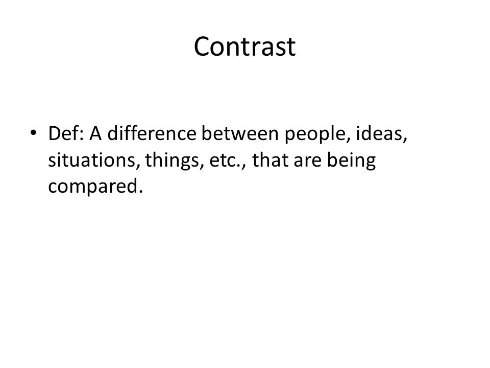 Contrast Def: A difference between people, ideas, situations, things, etc., that are being compared.