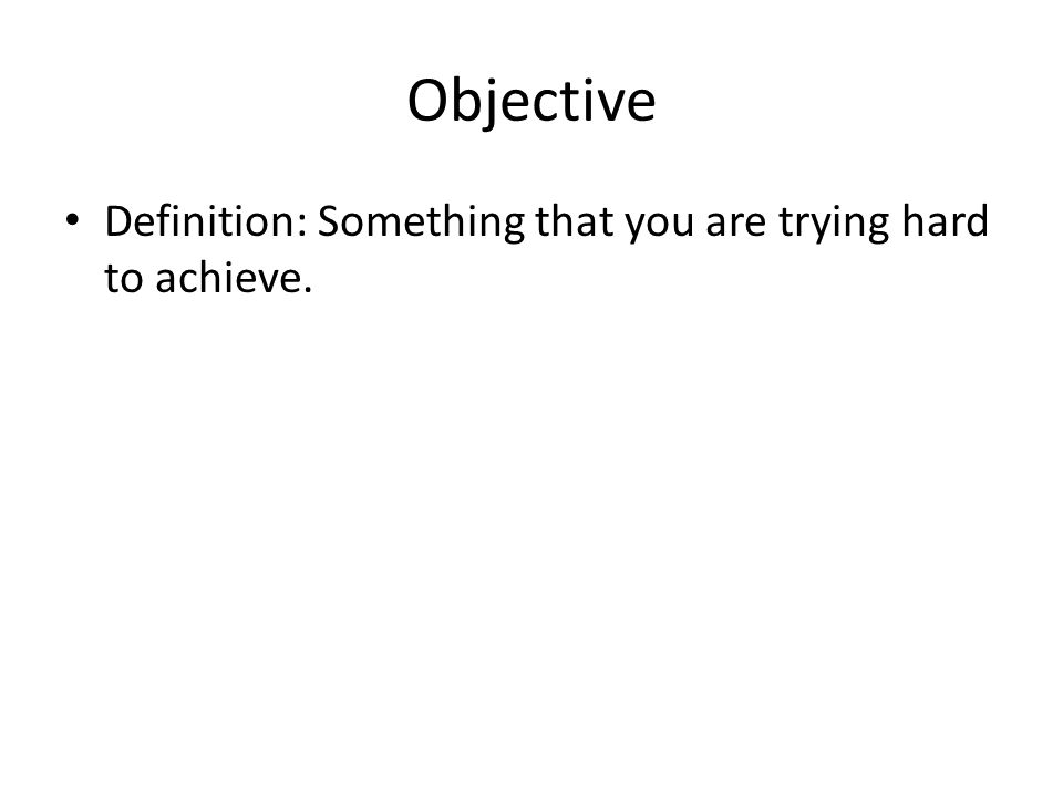 Objective Definition: Something that you are trying hard to achieve.