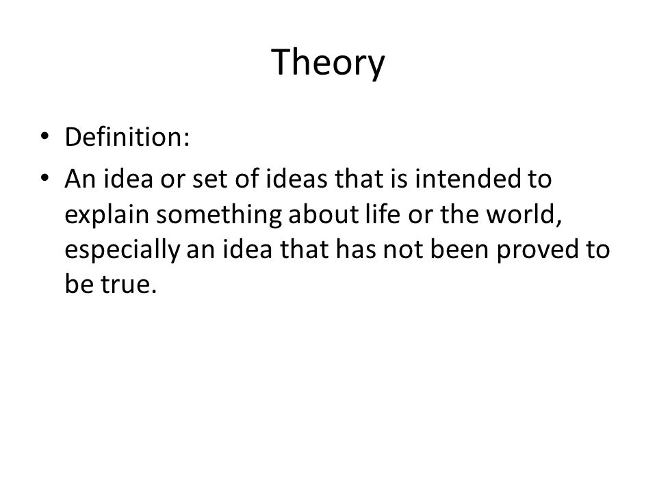 Theory Definition: An idea or set of ideas that is intended to explain something about life or the world, especially an idea that has not been proved to be true.