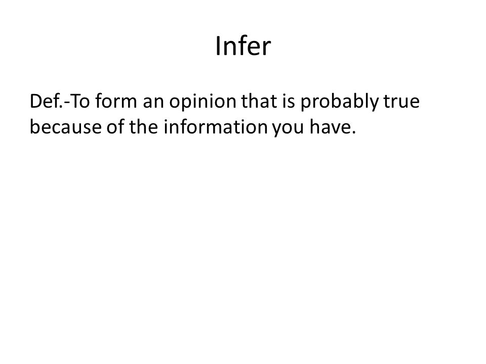 Infer Def.-To form an opinion that is probably true because of the information you have.