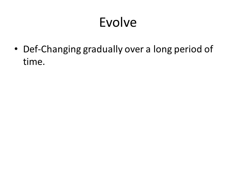 Evolve Def-Changing gradually over a long period of time.