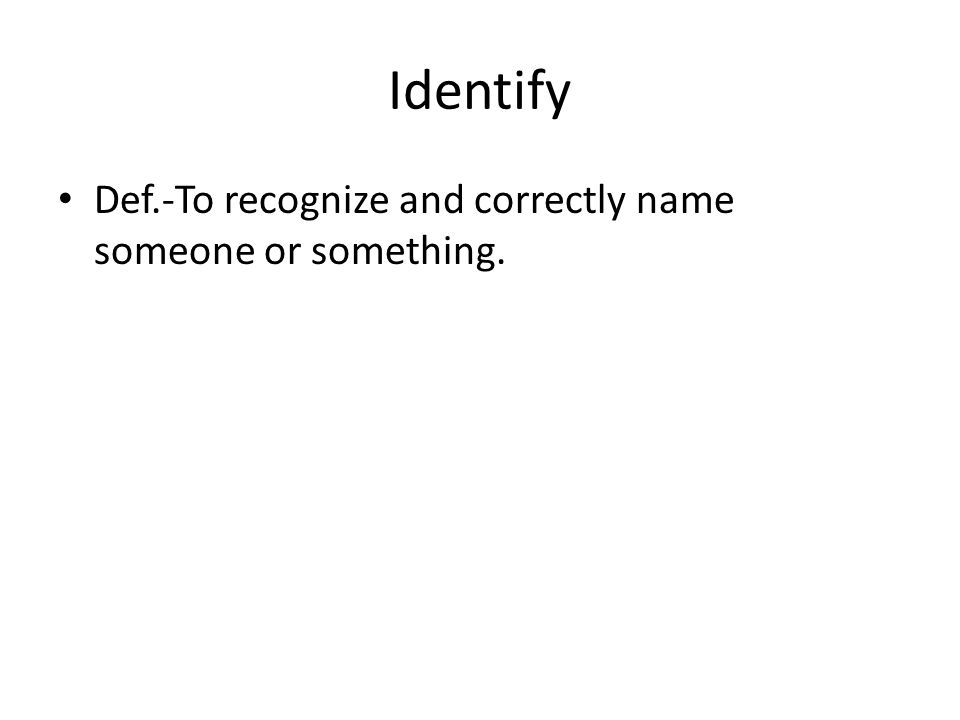 Identify Def.-To recognize and correctly name someone or something.