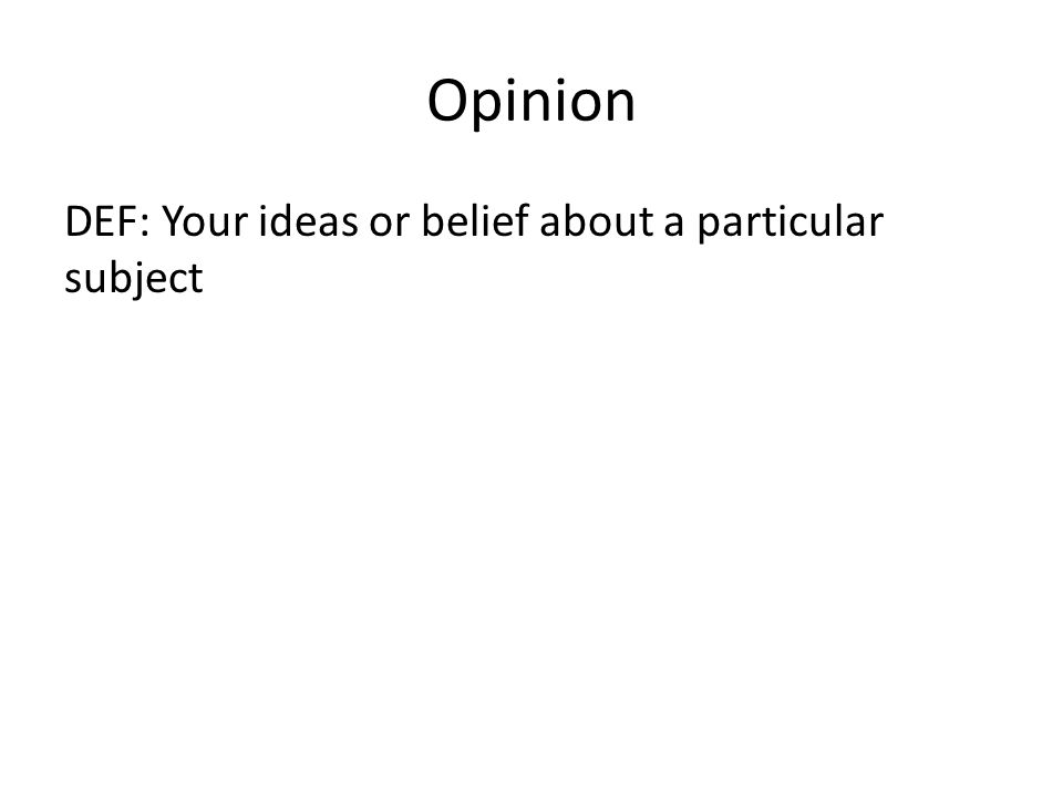 Opinion DEF: Your ideas or belief about a particular subject