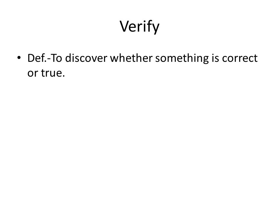 Verify Def.-To discover whether something is correct or true.
