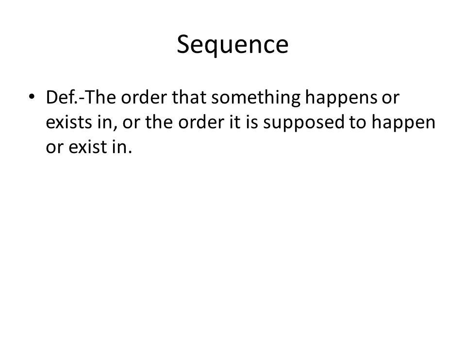 Sequence Def.-The order that something happens or exists in, or the order it is supposed to happen or exist in.