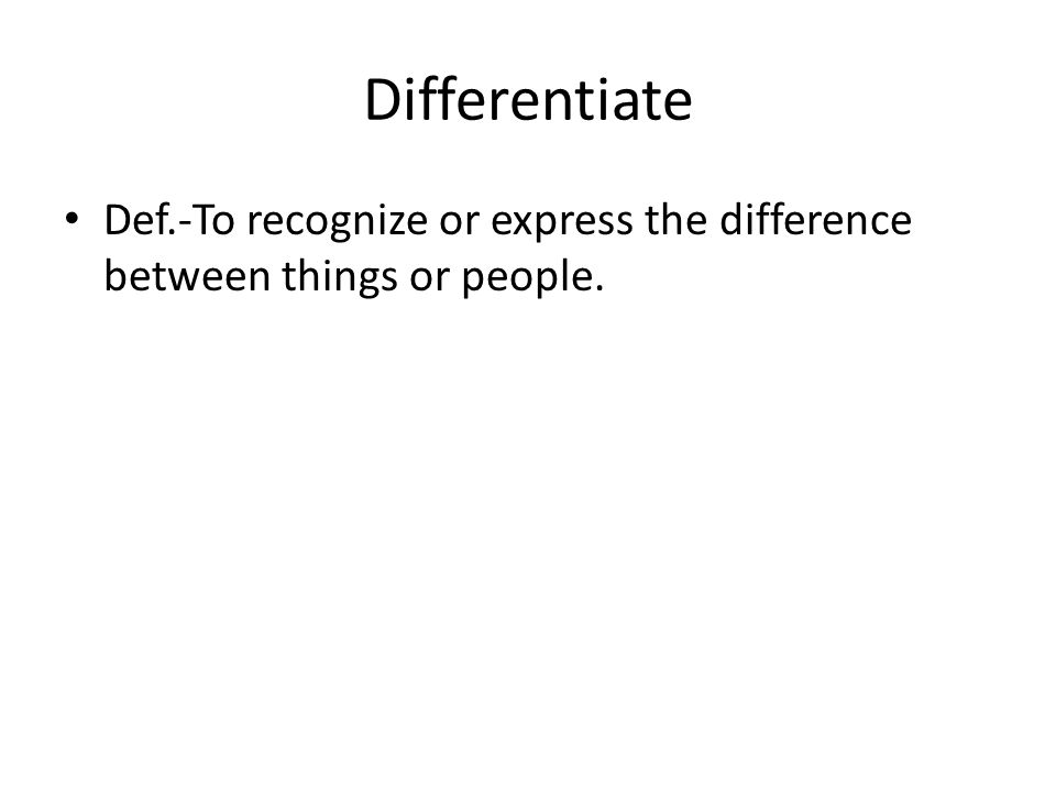 Differentiate Def.-To recognize or express the difference between things or people.