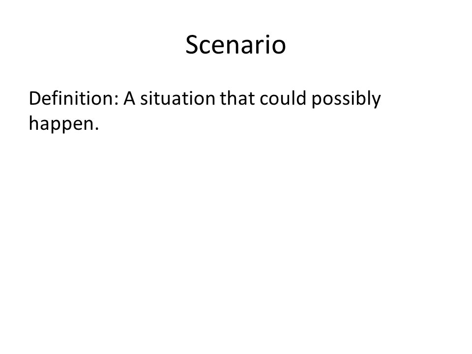Scenario Definition: A situation that could possibly happen.