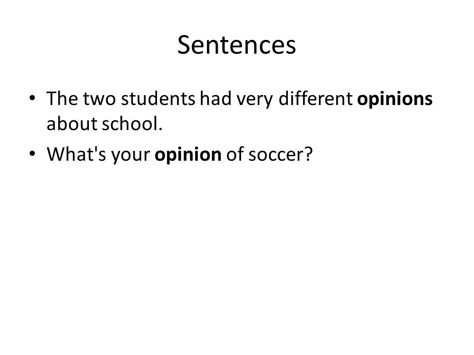 Sentences The two students had very different opinions about school. What s your opinion of soccer?