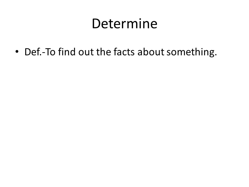 Determine Def.-To find out the facts about something.