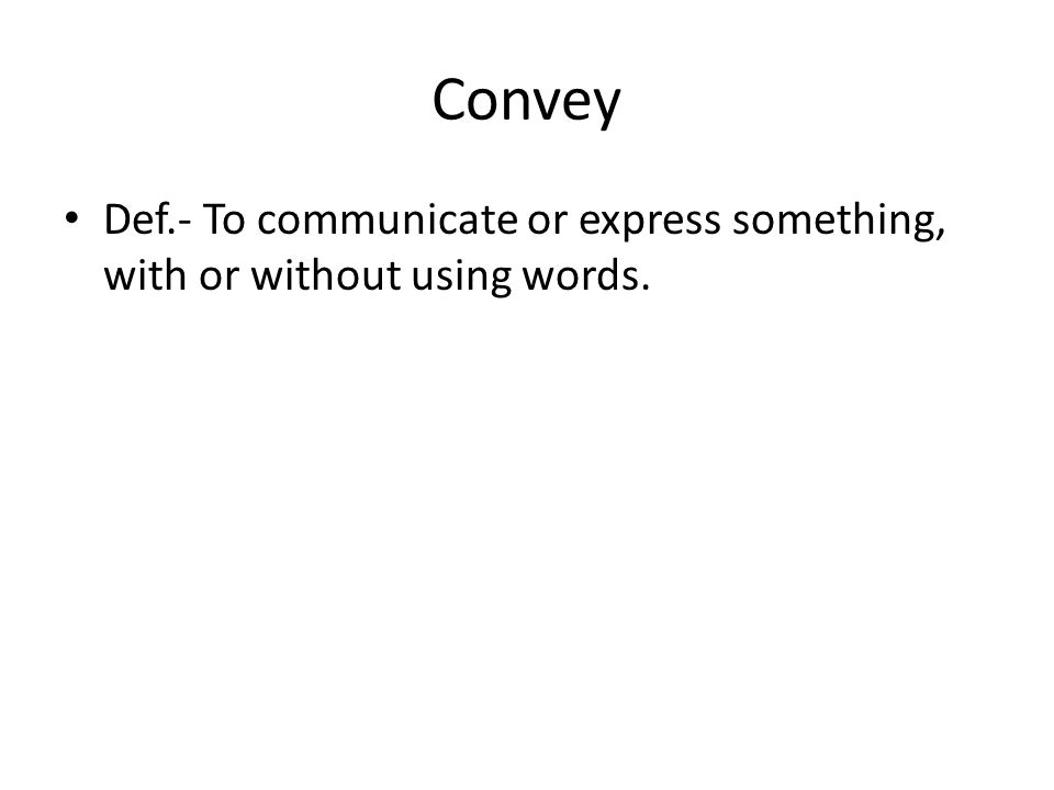 Convey Def.- To communicate or express something, with or without using words.