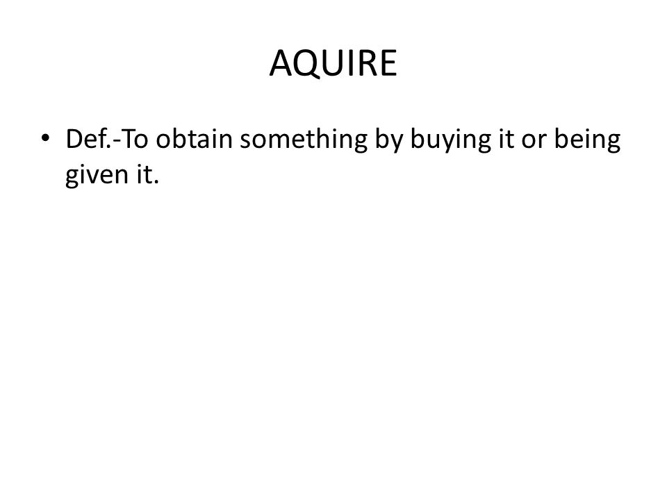 AQUIRE Def.-To obtain something by buying it or being given it.