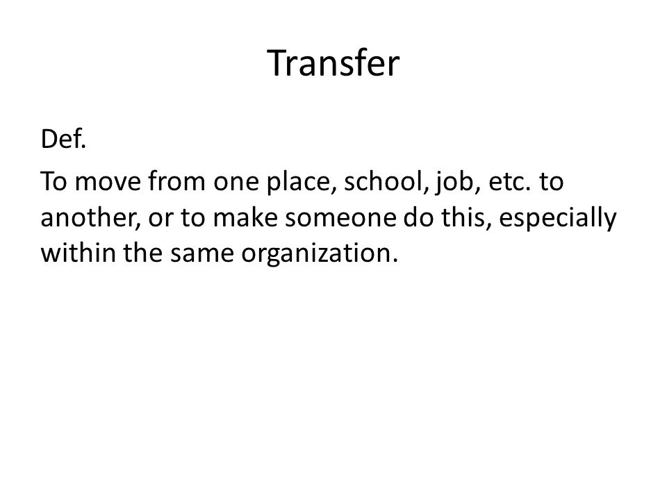 Transfer Def. To move from one place, school, job, etc.