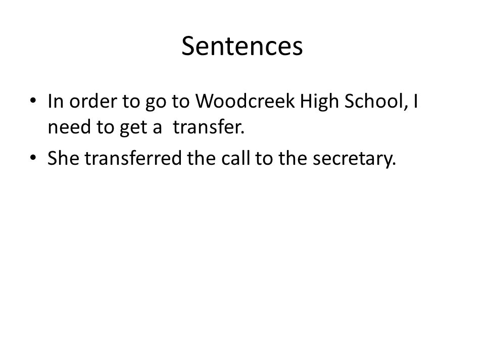 Sentences In order to go to Woodcreek High School, I need to get a transfer.