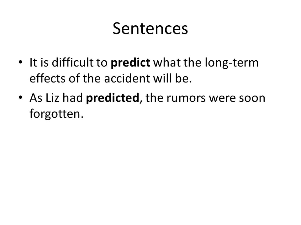 Sentences It is difficult to predict what the long-term effects of the accident will be.