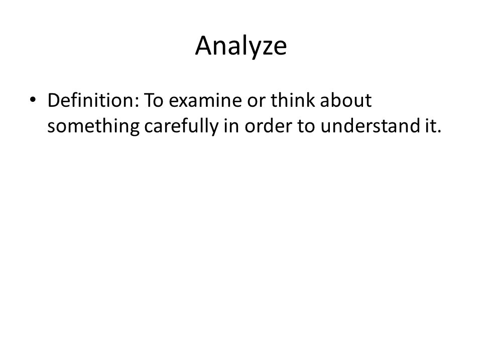 Analyze Definition: To examine or think about something carefully in order to understand it.