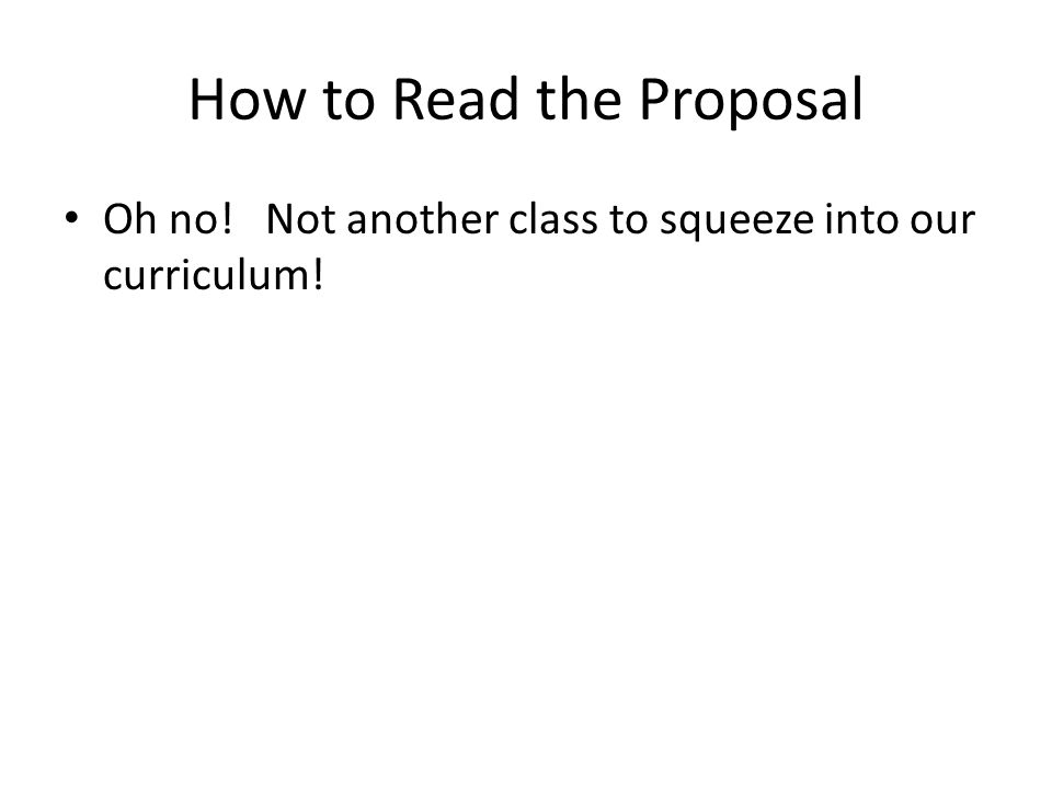 How to Read the Proposal Oh no! Not another class to squeeze into our curriculum!