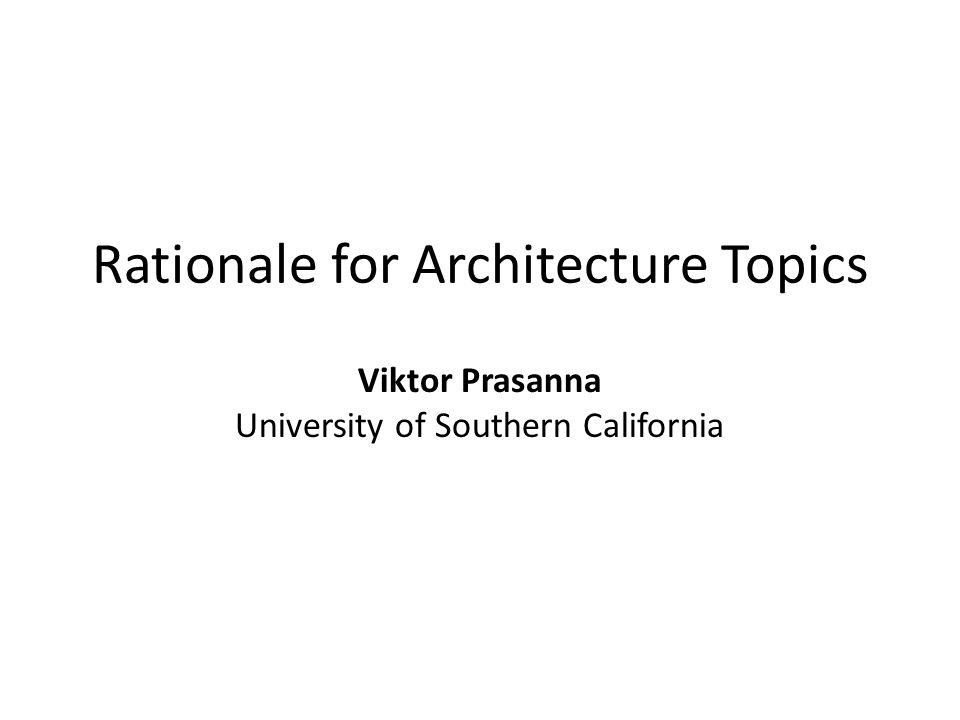Rationale for Architecture Topics Viktor Prasanna University of Southern California