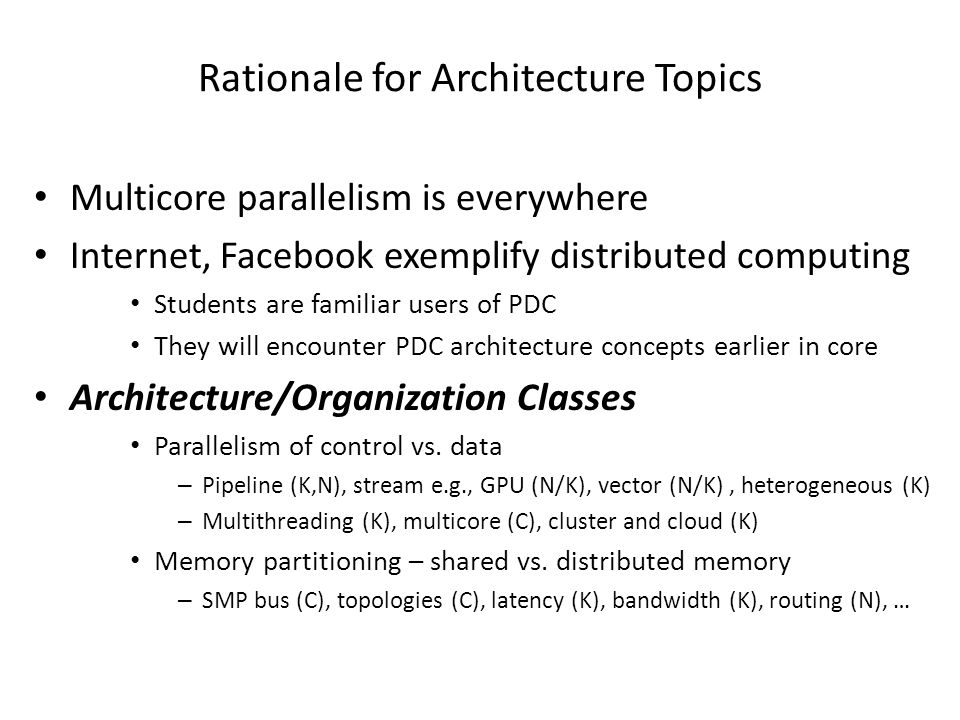 Rationale for Architecture Topics Multicore parallelism is everywhere Internet, Facebook exemplify distributed computing Students are familiar users of PDC They will encounter PDC architecture concepts earlier in core Architecture/Organization Classes Parallelism of control vs.