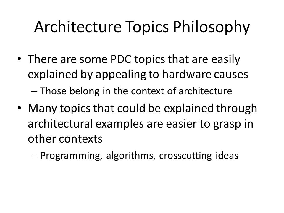 Architecture Topics Philosophy There are some PDC topics that are easily explained by appealing to hardware causes – Those belong in the context of architecture Many topics that could be explained through architectural examples are easier to grasp in other contexts – Programming, algorithms, crosscutting ideas