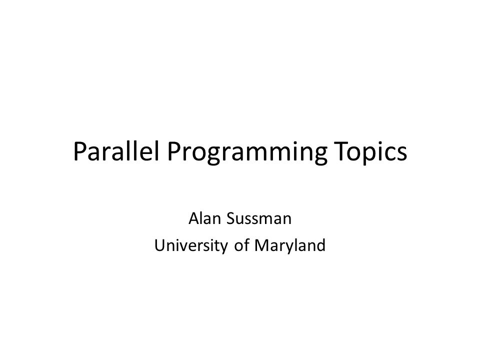 Parallel Programming Topics Alan Sussman University of Maryland