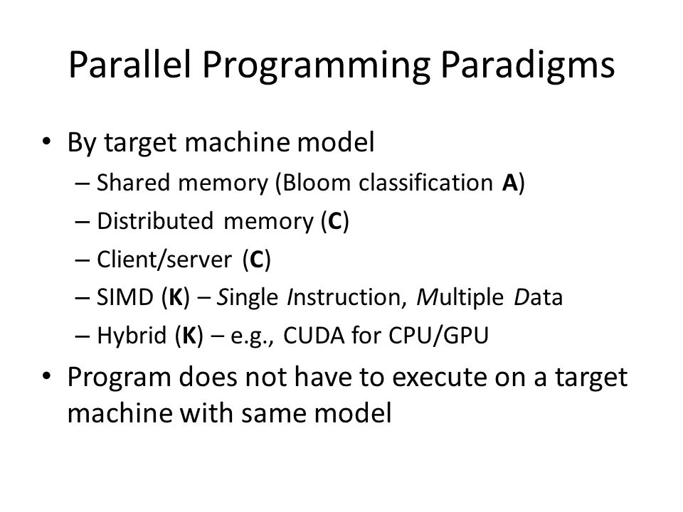 Parallel Programming Paradigms By target machine model – Shared memory (Bloom classification A) – Distributed memory (C) – Client/server (C) – SIMD (K) – Single Instruction, Multiple Data – Hybrid (K) – e.g., CUDA for CPU/GPU Program does not have to execute on a target machine with same model