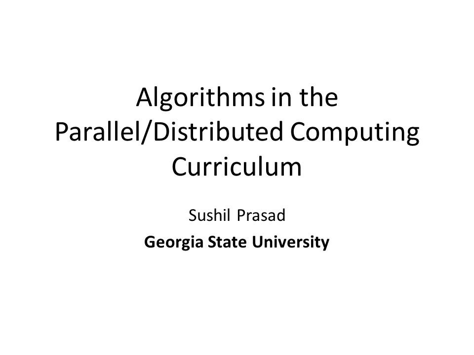Algorithms in the Parallel/Distributed Computing Curriculum Sushil Prasad Georgia State University