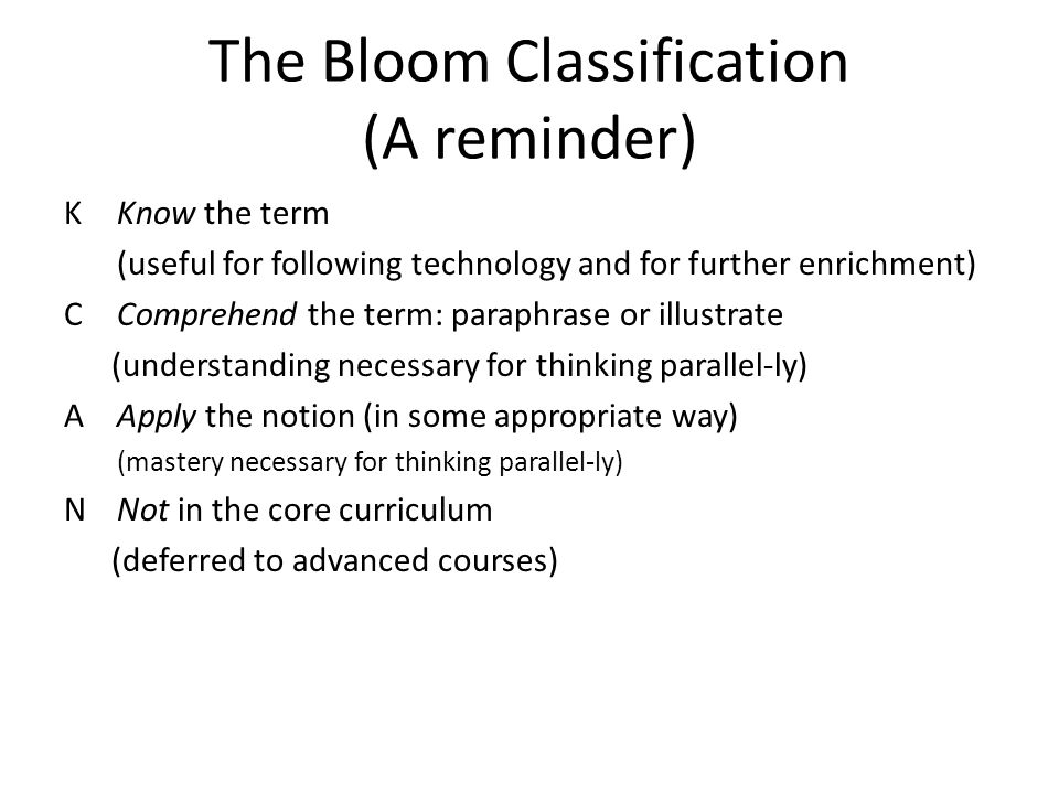 The Bloom Classification (A reminder) K Know the term (useful for following technology and for further enrichment) C Comprehend the term: paraphrase or illustrate (understanding necessary for thinking parallel-ly) A Apply the notion (in some appropriate way) (mastery necessary for thinking parallel-ly) N Not in the core curriculum (deferred to advanced courses)