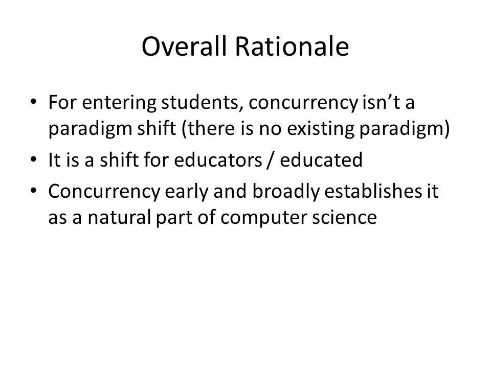Overall Rationale For entering students, concurrency isn't a paradigm shift (there is no existing paradigm) It is a shift for educators / educated Concurrency early and broadly establishes it as a natural part of computer science