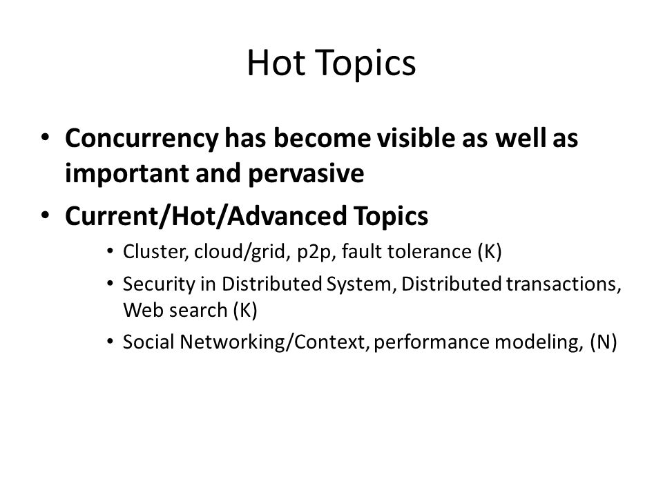 Hot Topics Concurrency has become visible as well as important and pervasive Current/Hot/Advanced Topics Cluster, cloud/grid, p2p, fault tolerance (K) Security in Distributed System, Distributed transactions, Web search (K) Social Networking/Context, performance modeling, (N)