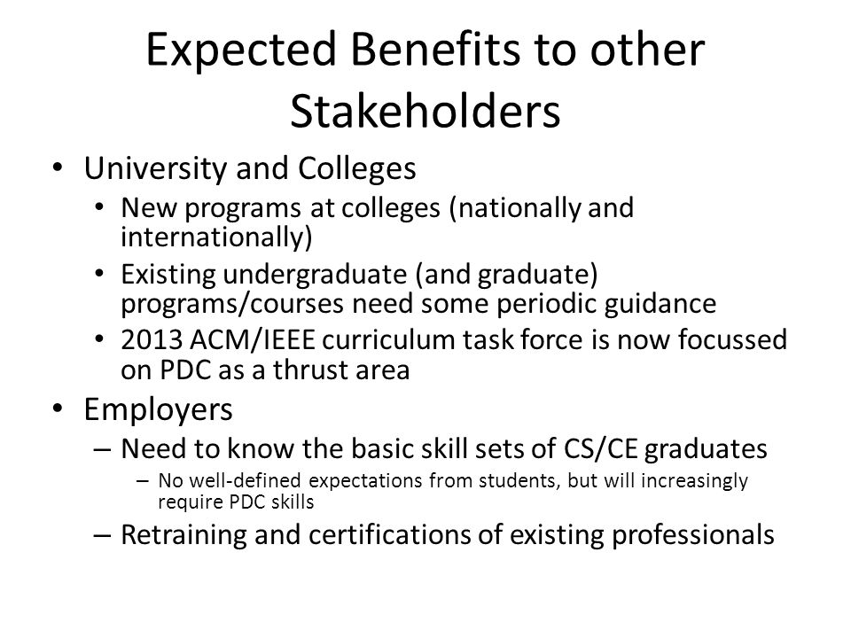 Expected Benefits to Stakeholders Authors – Will directly benefit when revising textbooks – Are participating in the curriculum process NSF and Funding Agencies – Educational agenda setting – Help fund shared resources Sisters Organizations (IEEE TCs: TCPP, TCDP, TCSC, ACMSIGs, etc.) – Need help in setting their Educational Agenda – Can Employ this template elsewhere