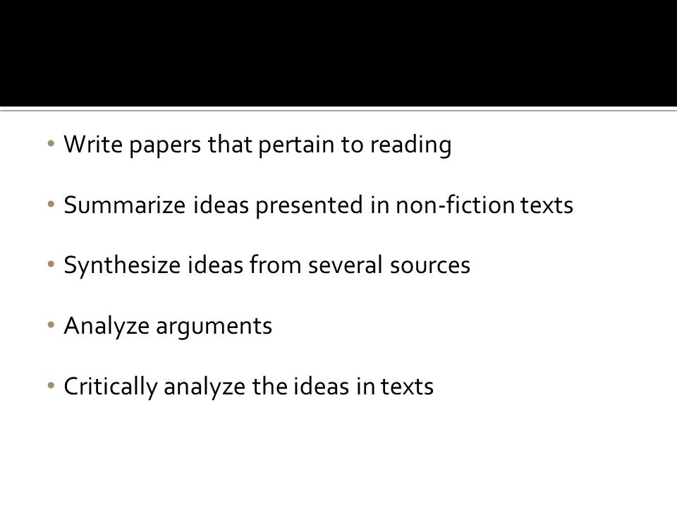 Write papers that pertain to reading Summarize ideas presented in non-fiction texts Synthesize ideas from several sources Analyze arguments Critically analyze the ideas in texts A List of College Writing Tasks