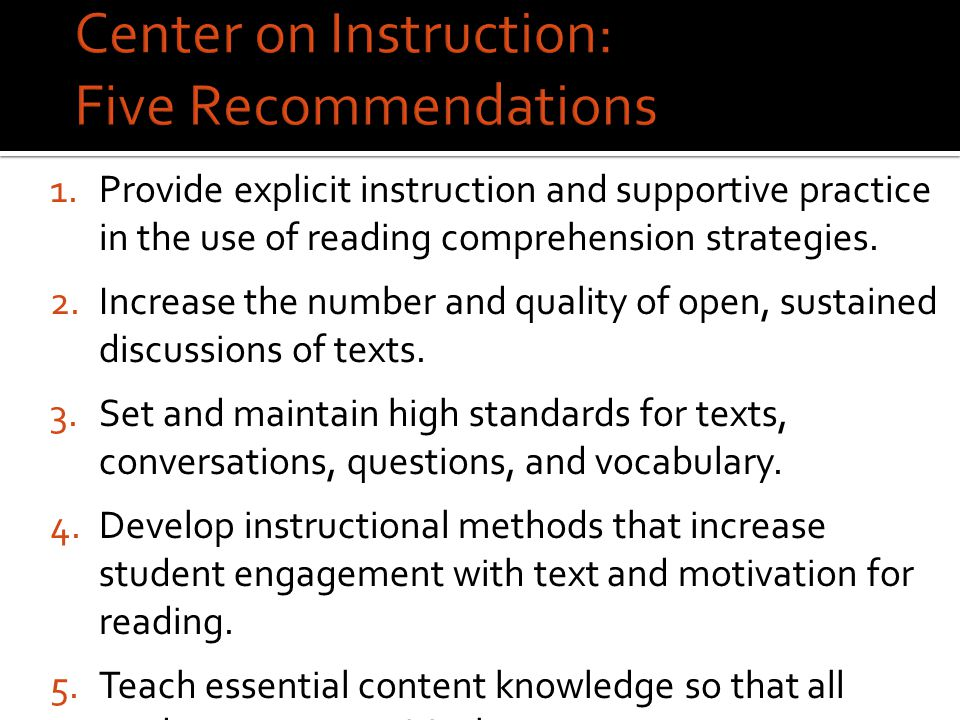 Center on Instruction: Five Recommendations 1.Provide explicit instruction and supportive practice in the use of reading comprehension strategies.